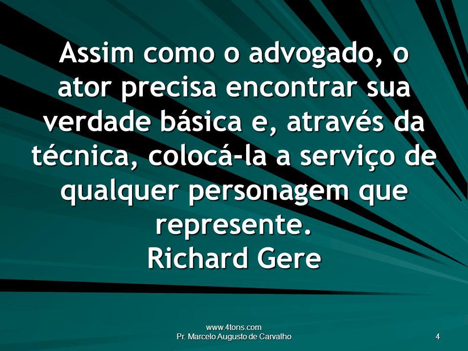 www.4tons.com Pr. Marcelo Augusto de Carvalho 4 Assim como o advogado, o ator precisa encontrar sua verdade básica e, através da técnica, colocá-la a