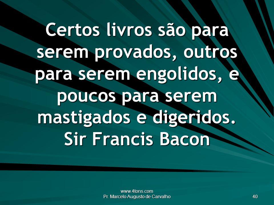 www.4tons.com Pr. Marcelo Augusto de Carvalho 40 Certos livros são para serem provados, outros para serem engolidos, e poucos para serem mastigados e