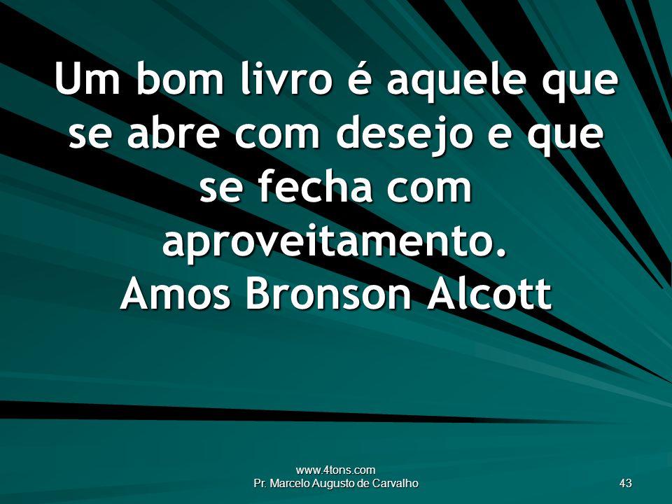www.4tons.com Pr. Marcelo Augusto de Carvalho 43 Um bom livro é aquele que se abre com desejo e que se fecha com aproveitamento. Amos Bronson Alcott