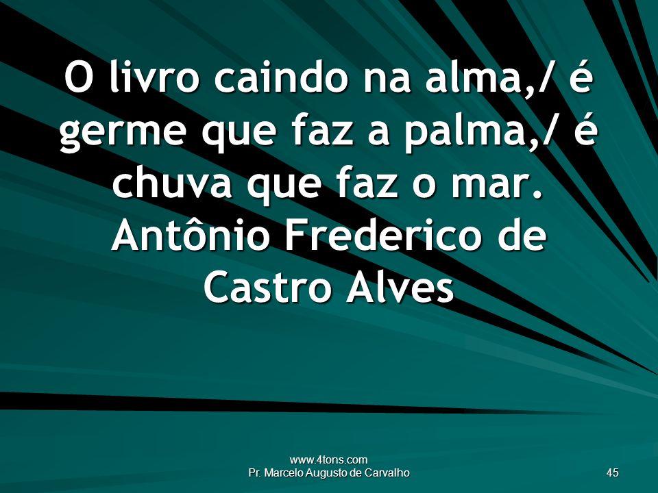 www.4tons.com Pr. Marcelo Augusto de Carvalho 45 O livro caindo na alma,/ é germe que faz a palma,/ é chuva que faz o mar. Antônio Frederico de Castro