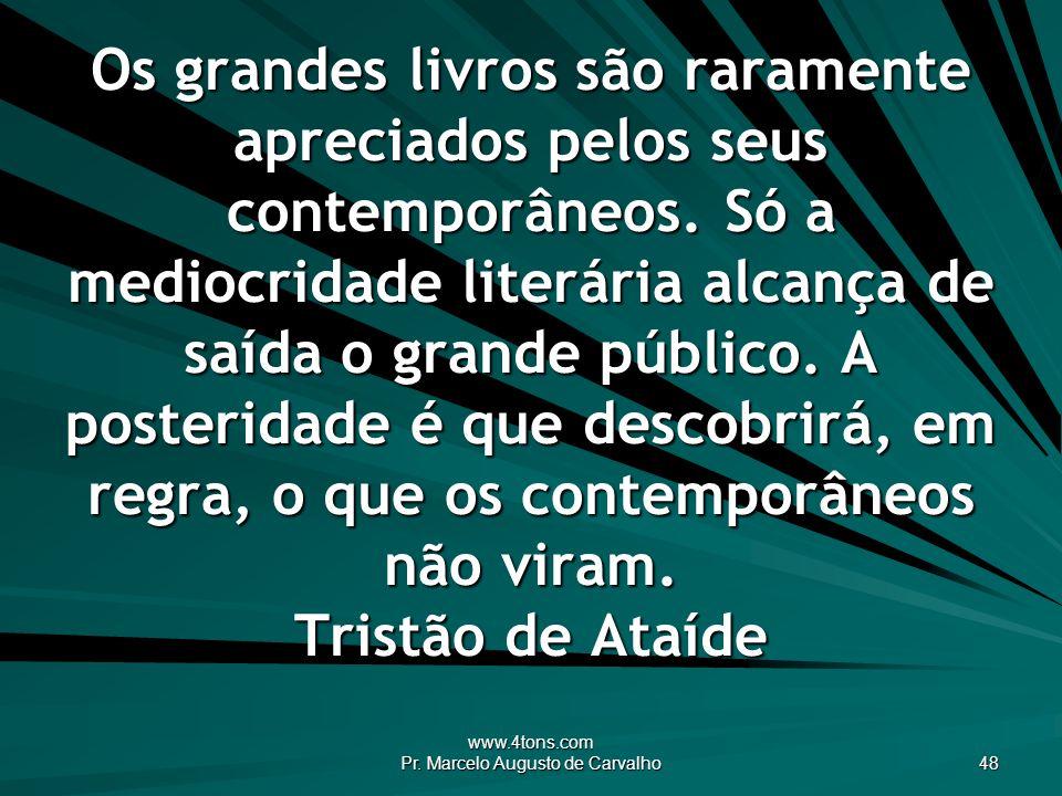 www.4tons.com Pr. Marcelo Augusto de Carvalho 48 Os grandes livros são raramente apreciados pelos seus contemporâneos. Só a mediocridade literária alc