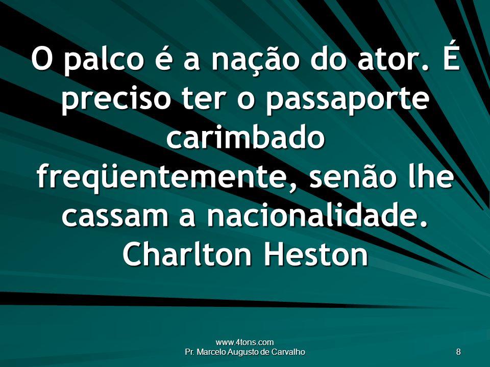www.4tons.com Pr. Marcelo Augusto de Carvalho 8 O palco é a nação do ator. É preciso ter o passaporte carimbado freqüentemente, senão lhe cassam a nac