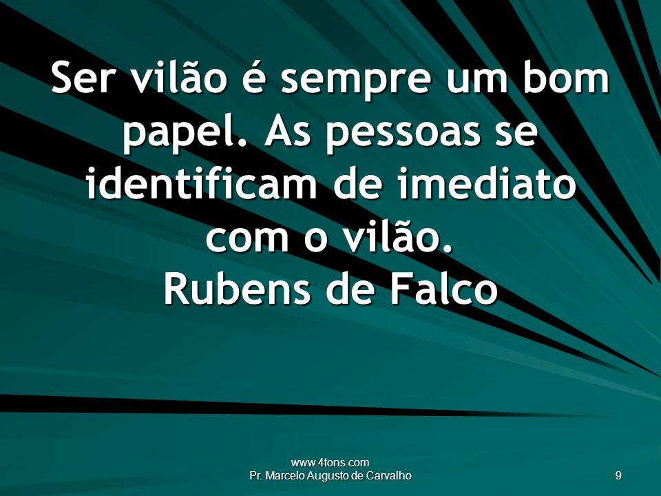 www.4tons.com Pr. Marcelo Augusto de Carvalho 9 Ser vilão é sempre um bom papel. As pessoas se identificam de imediato com o vilão. Rubens de Falco