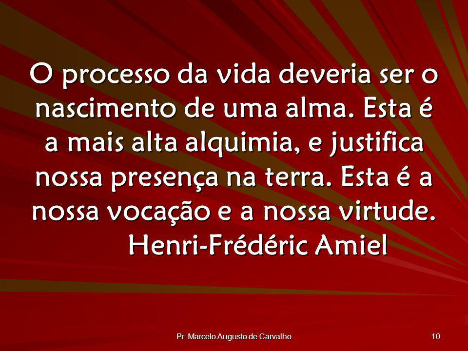 Pr. Marcelo Augusto de Carvalho 10 O processo da vida deveria ser o nascimento de uma alma. Esta é a mais alta alquimia, e justifica nossa presença na