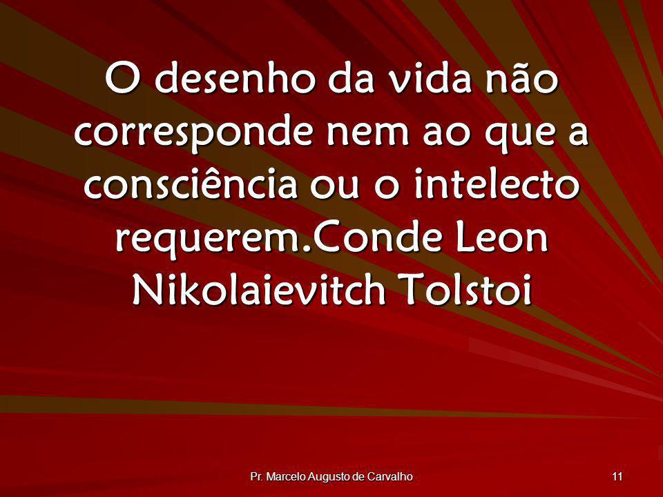 Pr. Marcelo Augusto de Carvalho 11 O desenho da vida não corresponde nem ao que a consciência ou o intelecto requerem.Conde Leon Nikolaievitch Tolstoi