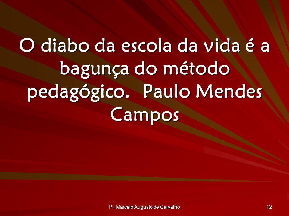 Pr. Marcelo Augusto de Carvalho 12 O diabo da escola da vida é a bagunça do método pedagógico.Paulo Mendes Campos