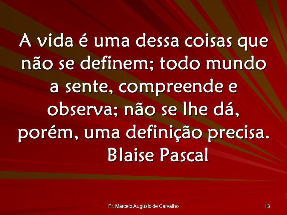 Pr. Marcelo Augusto de Carvalho 13 A vida é uma dessa coisas que não se definem; todo mundo a sente, compreende e observa; não se lhe dá, porém, uma d