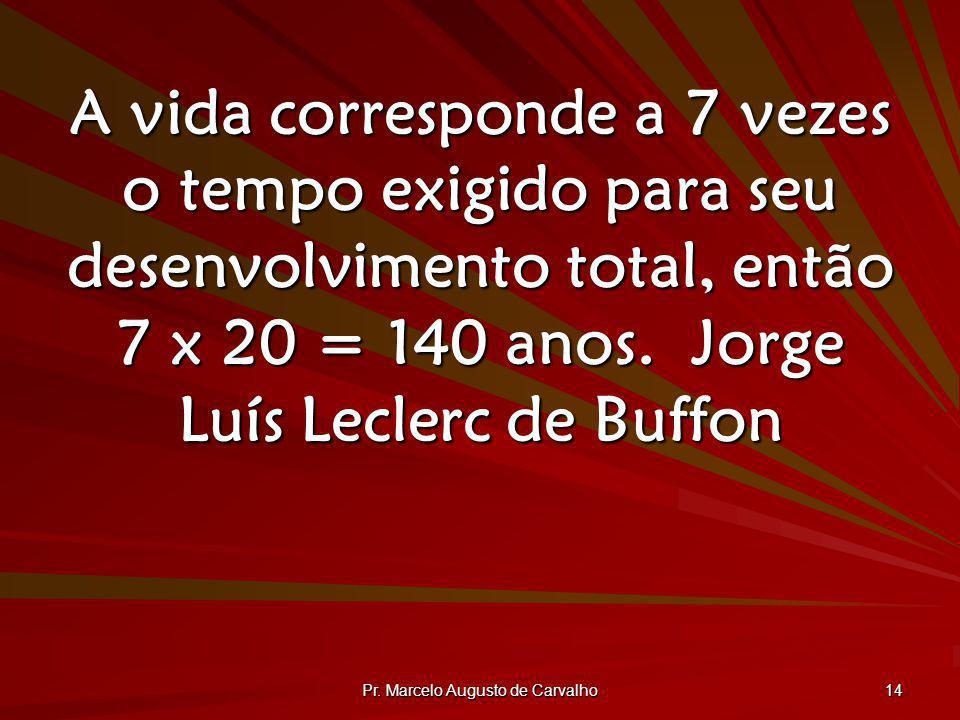 Pr. Marcelo Augusto de Carvalho 14 A vida corresponde a 7 vezes o tempo exigido para seu desenvolvimento total, então 7 x 20 = 140 anos.Jorge Luís Lec