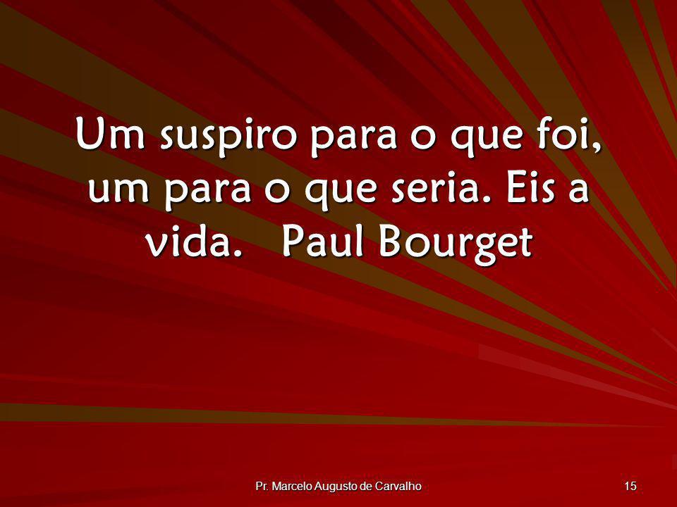 Pr. Marcelo Augusto de Carvalho 15 Um suspiro para o que foi, um para o que seria. Eis a vida.Paul Bourget