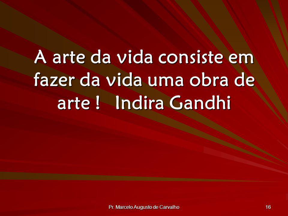 Pr. Marcelo Augusto de Carvalho 16 A arte da vida consiste em fazer da vida uma obra de arte !Indira Gandhi