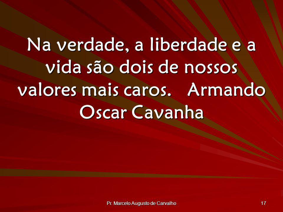 Pr. Marcelo Augusto de Carvalho 17 Na verdade, a liberdade e a vida são dois de nossos valores mais caros.Armando Oscar Cavanha