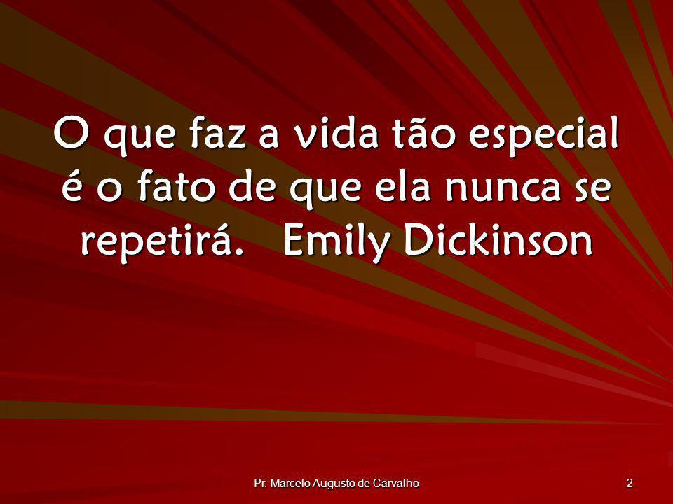 Pr. Marcelo Augusto de Carvalho 2 O que faz a vida tão especial é o fato de que ela nunca se repetirá.Emily Dickinson