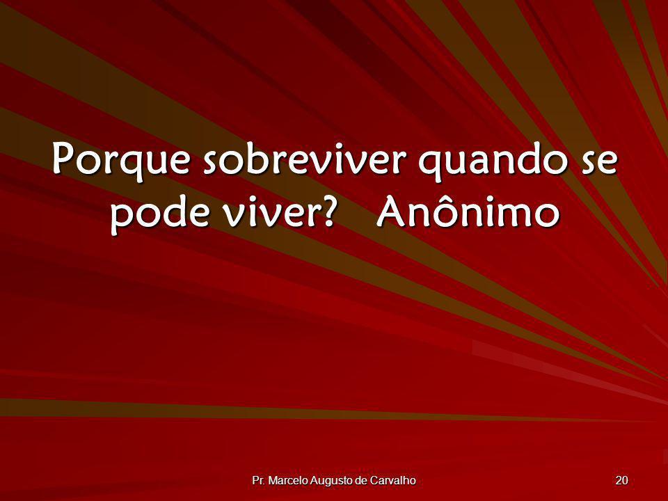 Pr. Marcelo Augusto de Carvalho 20 Porque sobreviver quando se pode viver?Anônimo