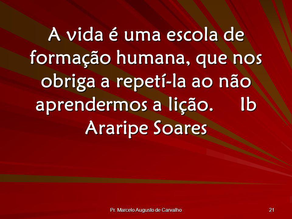 Pr. Marcelo Augusto de Carvalho 21 A vida é uma escola de formação humana, que nos obriga a repetí-la ao não aprendermos a lição.Ib Araripe Soares