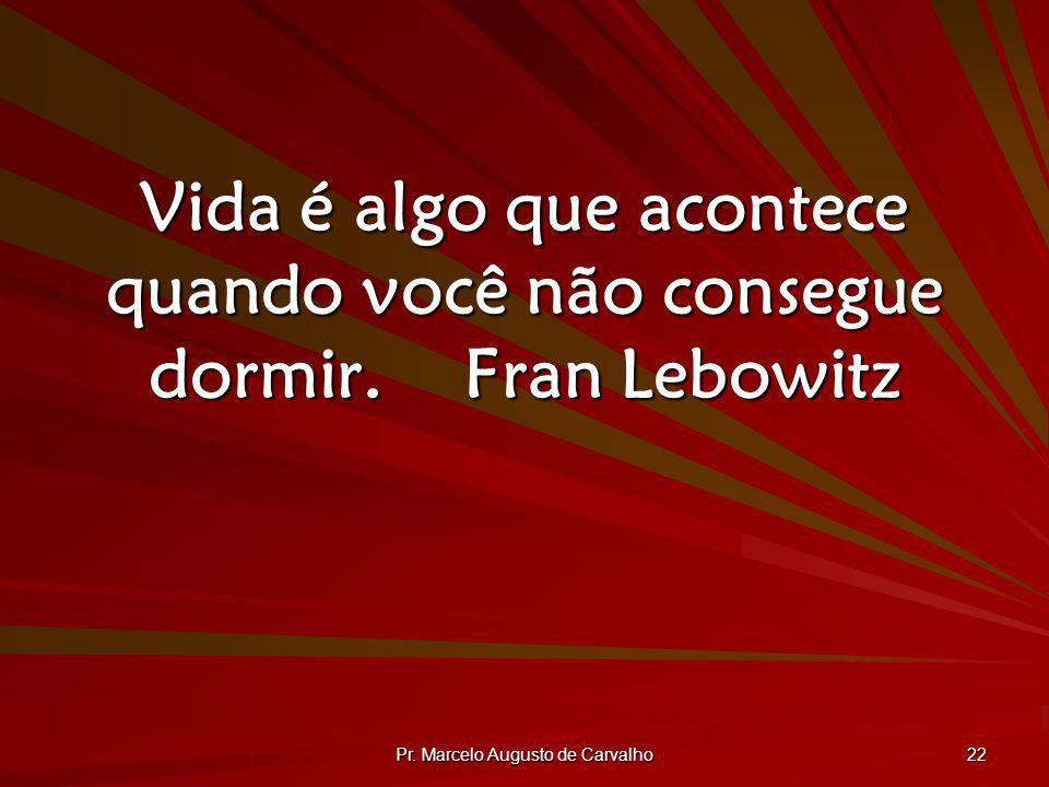Pr. Marcelo Augusto de Carvalho 22 Vida é algo que acontece quando você não consegue dormir.Fran Lebowitz