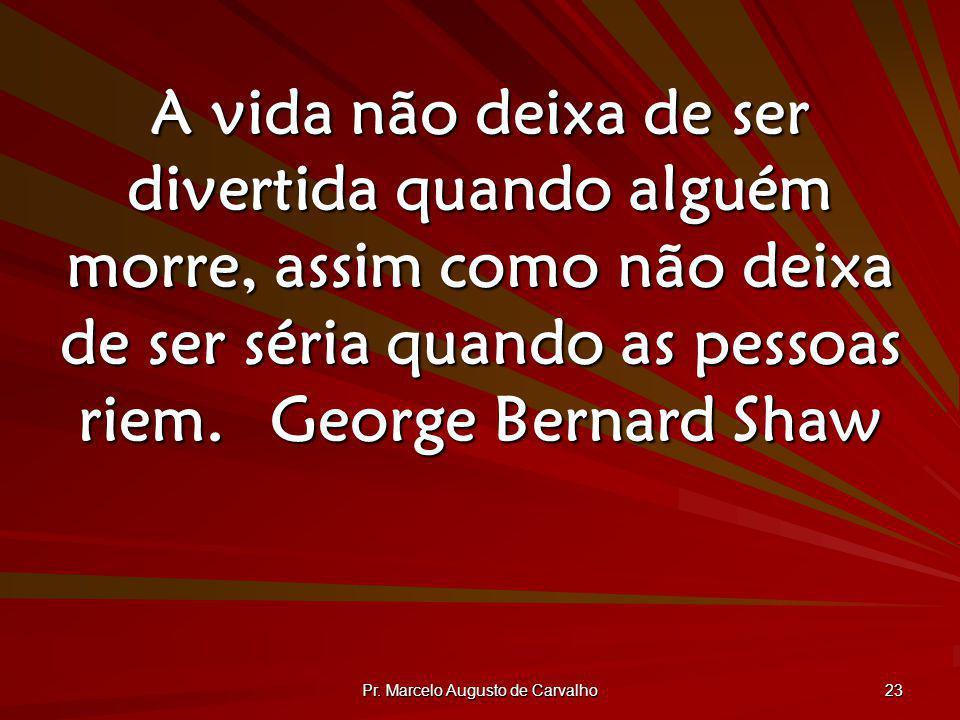 Pr. Marcelo Augusto de Carvalho 23 A vida não deixa de ser divertida quando alguém morre, assim como não deixa de ser séria quando as pessoas riem.Geo
