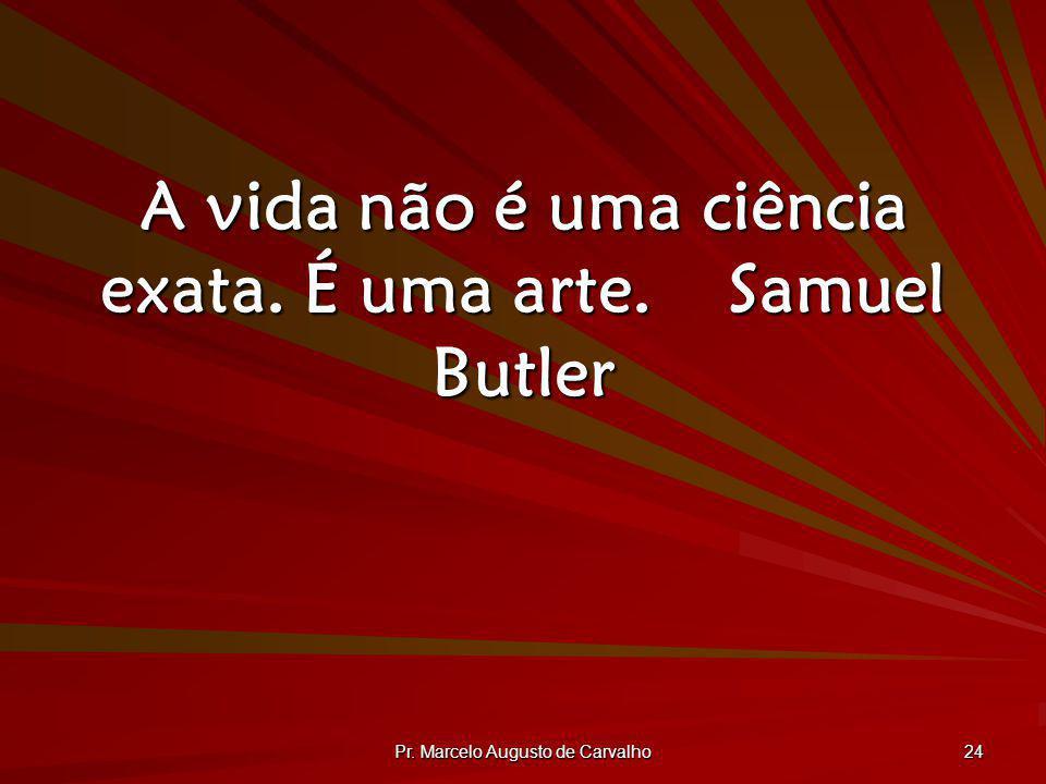 Pr. Marcelo Augusto de Carvalho 24 A vida não é uma ciência exata. É uma arte.Samuel Butler