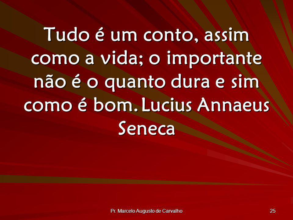 Pr. Marcelo Augusto de Carvalho 25 Tudo é um conto, assim como a vida; o importante não é o quanto dura e sim como é bom.Lucius Annaeus Seneca
