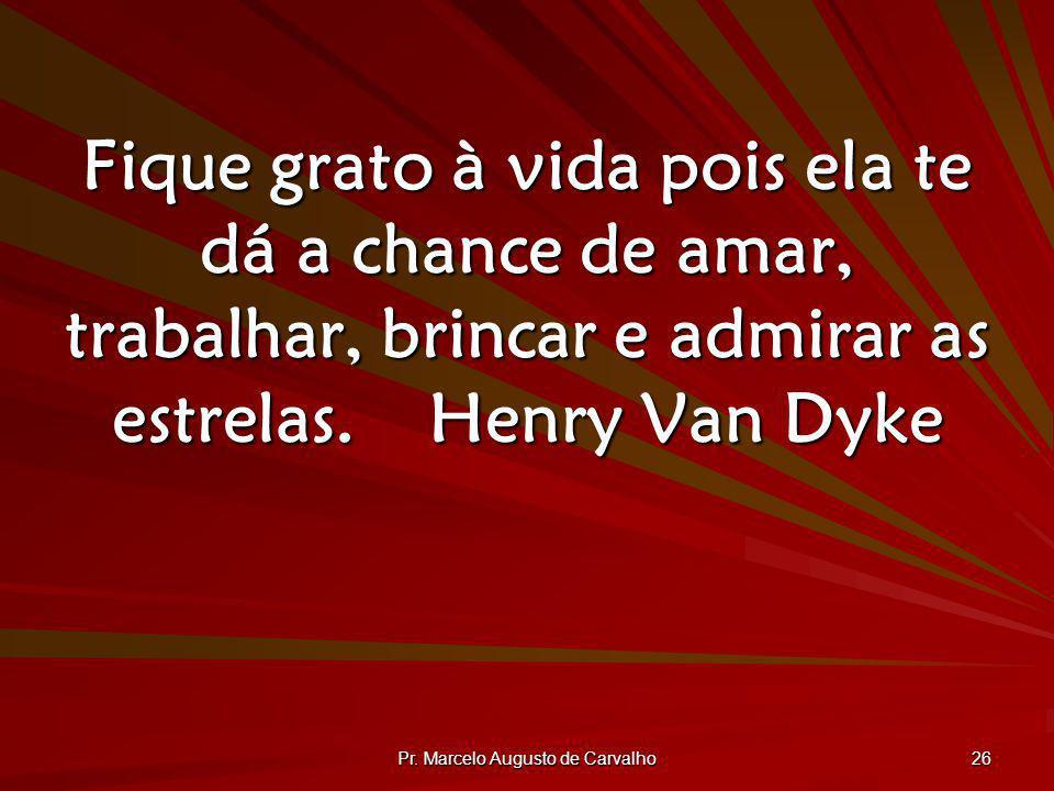 Pr. Marcelo Augusto de Carvalho 26 Fique grato à vida pois ela te dá a chance de amar, trabalhar, brincar e admirar as estrelas.Henry Van Dyke