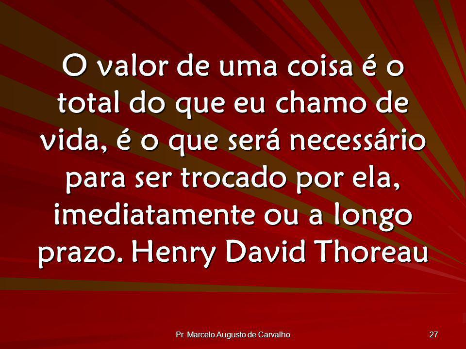 Pr. Marcelo Augusto de Carvalho 27 O valor de uma coisa é o total do que eu chamo de vida, é o que será necessário para ser trocado por ela, imediatam