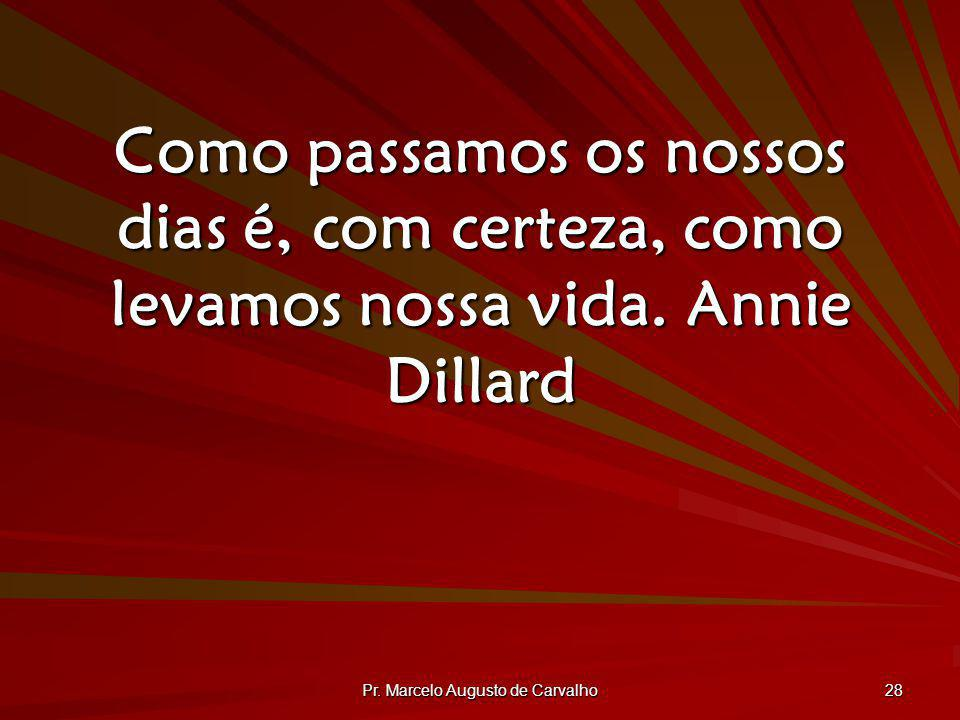 Pr. Marcelo Augusto de Carvalho 28 Como passamos os nossos dias é, com certeza, como levamos nossa vida.Annie Dillard