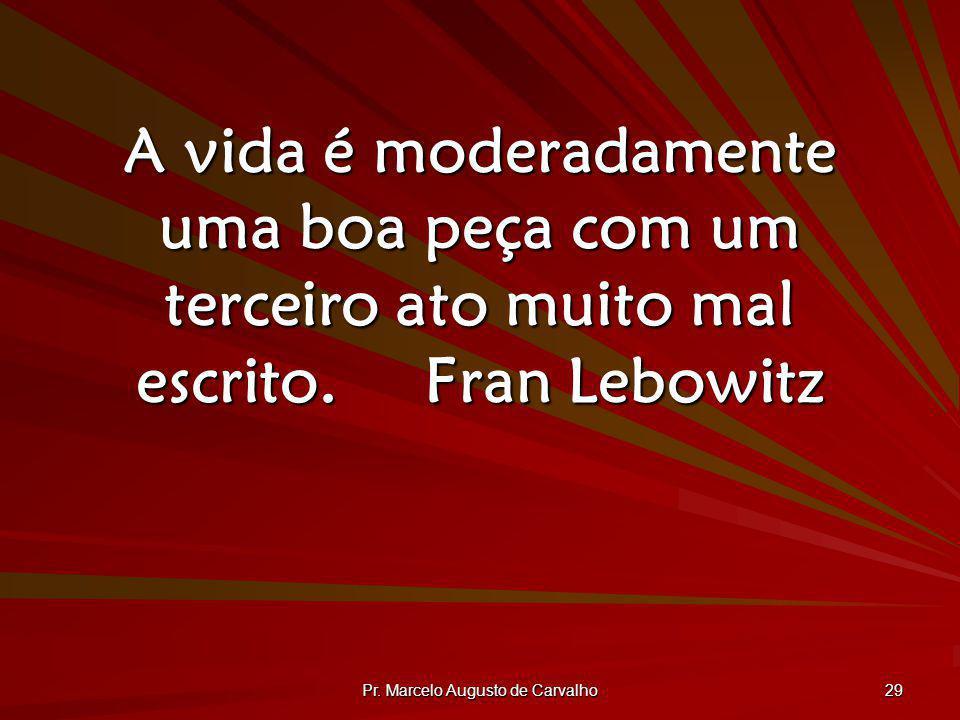 Pr. Marcelo Augusto de Carvalho 29 A vida é moderadamente uma boa peça com um terceiro ato muito mal escrito.Fran Lebowitz