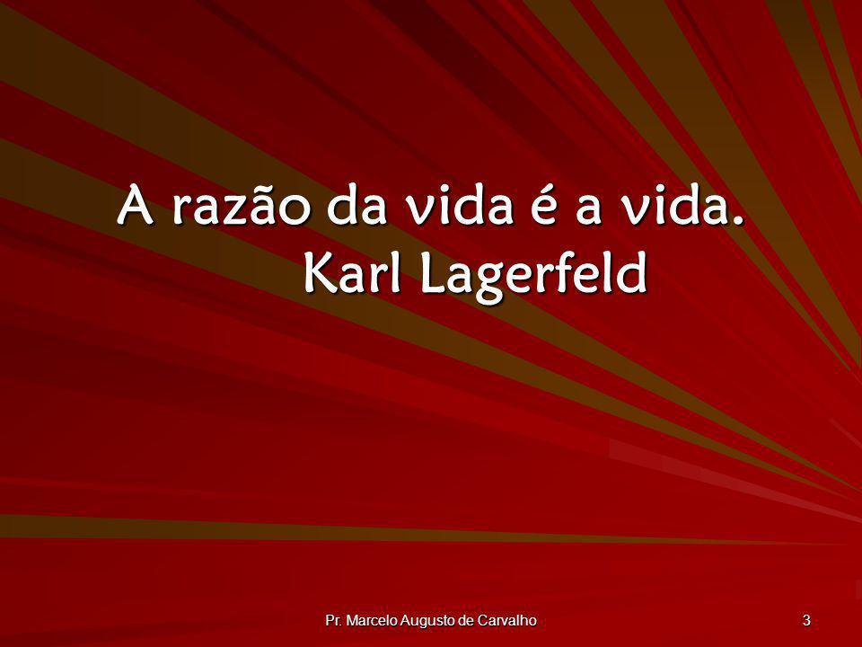 Pr. Marcelo Augusto de Carvalho 3 A razão da vida é a vida. Karl Lagerfeld