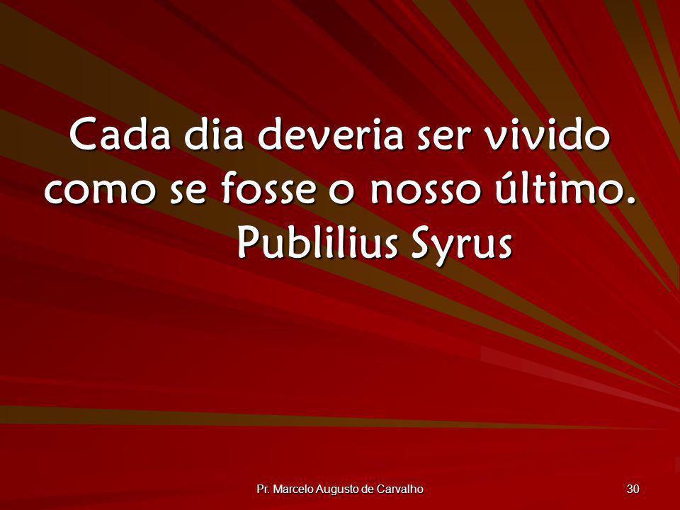 Pr. Marcelo Augusto de Carvalho 30 Cada dia deveria ser vivido como se fosse o nosso último. Publilius Syrus