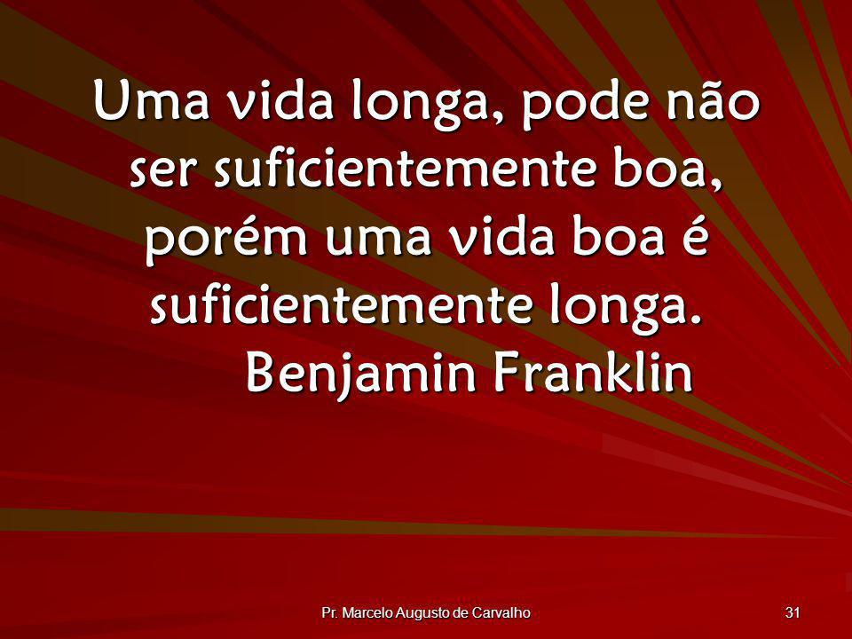Pr. Marcelo Augusto de Carvalho 31 Uma vida longa, pode não ser suficientemente boa, porém uma vida boa é suficientemente longa. Benjamin Franklin
