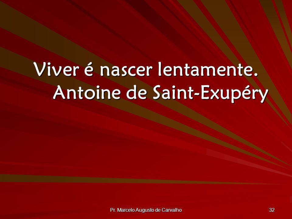 Pr. Marcelo Augusto de Carvalho 32 Viver é nascer lentamente. Antoine de Saint-Exupéry
