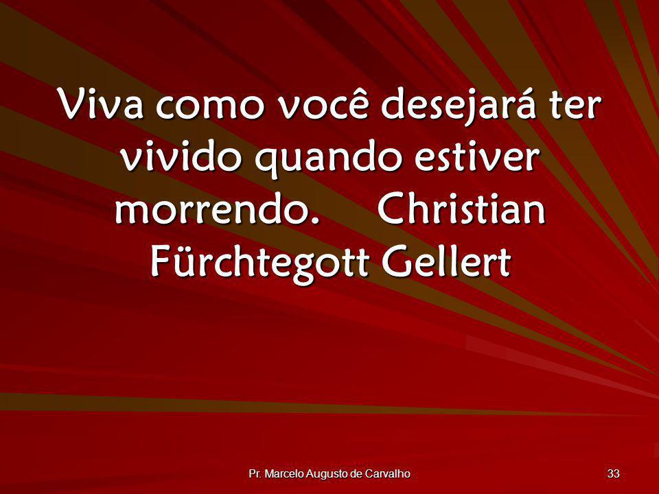 Pr. Marcelo Augusto de Carvalho 33 Viva como você desejará ter vivido quando estiver morrendo.Christian Fürchtegott Gellert