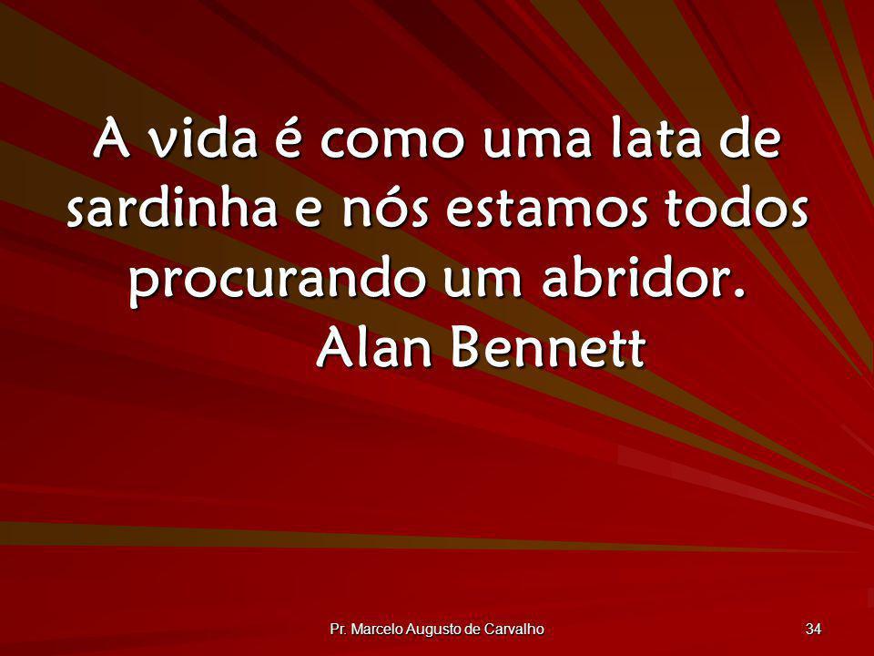 Pr. Marcelo Augusto de Carvalho 34 A vida é como uma lata de sardinha e nós estamos todos procurando um abridor. Alan Bennett