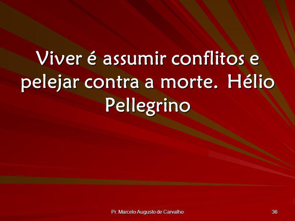 Pr. Marcelo Augusto de Carvalho 36 Viver é assumir conflitos e pelejar contra a morte.Hélio Pellegrino