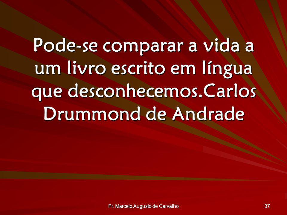 Pr. Marcelo Augusto de Carvalho 37 Pode-se comparar a vida a um livro escrito em língua que desconhecemos.Carlos Drummond de Andrade