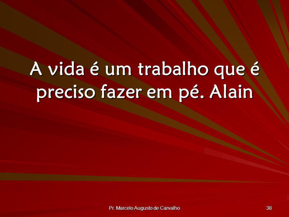 Pr. Marcelo Augusto de Carvalho 38 A vida é um trabalho que é preciso fazer em pé.Alain