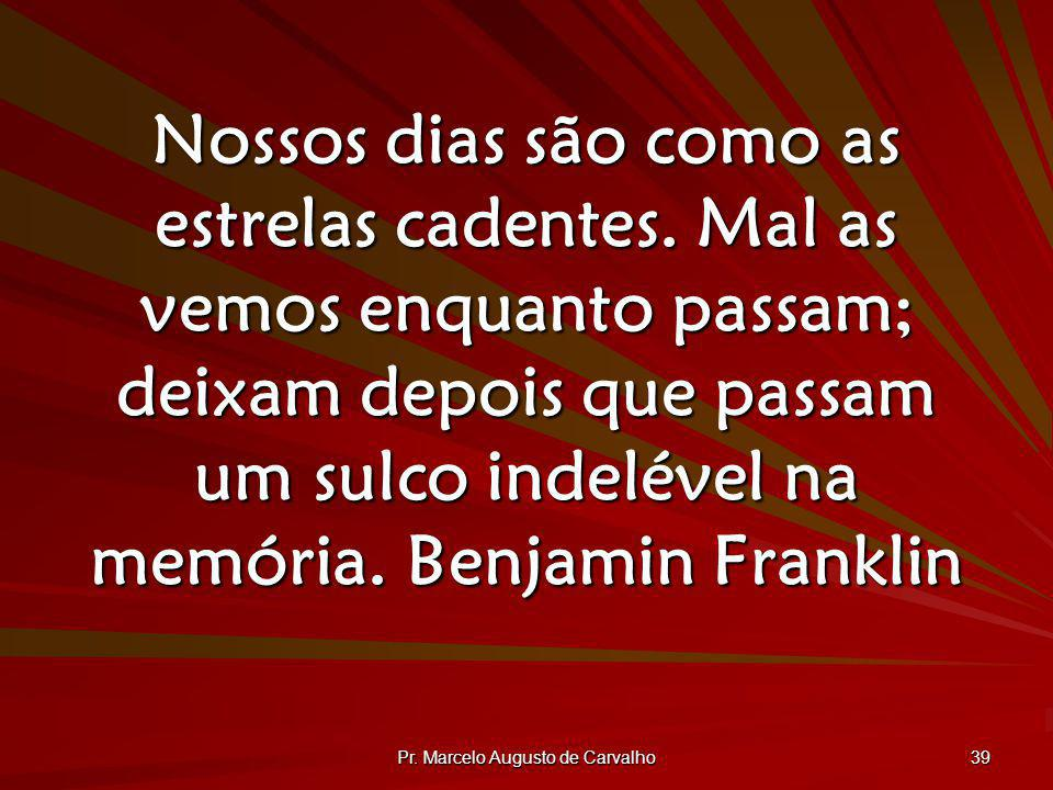Pr. Marcelo Augusto de Carvalho 39 Nossos dias são como as estrelas cadentes. Mal as vemos enquanto passam; deixam depois que passam um sulco indeléve