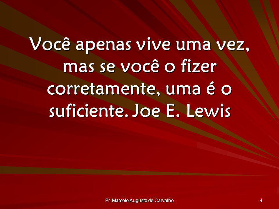 Pr. Marcelo Augusto de Carvalho 4 Você apenas vive uma vez, mas se você o fizer corretamente, uma é o suficiente.Joe E. Lewis