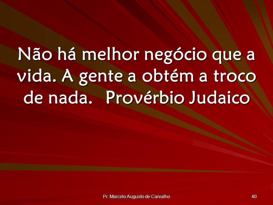 Pr. Marcelo Augusto de Carvalho 40 Não há melhor negócio que a vida. A gente a obtém a troco de nada.Provérbio Judaico