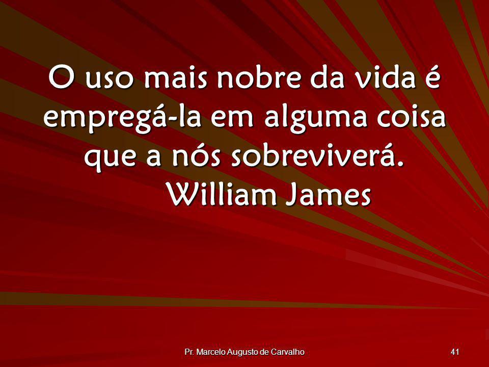 Pr. Marcelo Augusto de Carvalho 41 O uso mais nobre da vida é empregá-la em alguma coisa que a nós sobreviverá. William James