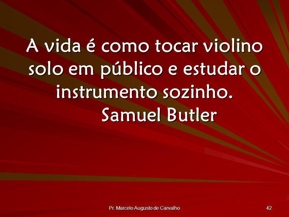 Pr. Marcelo Augusto de Carvalho 42 A vida é como tocar violino solo em público e estudar o instrumento sozinho. Samuel Butler