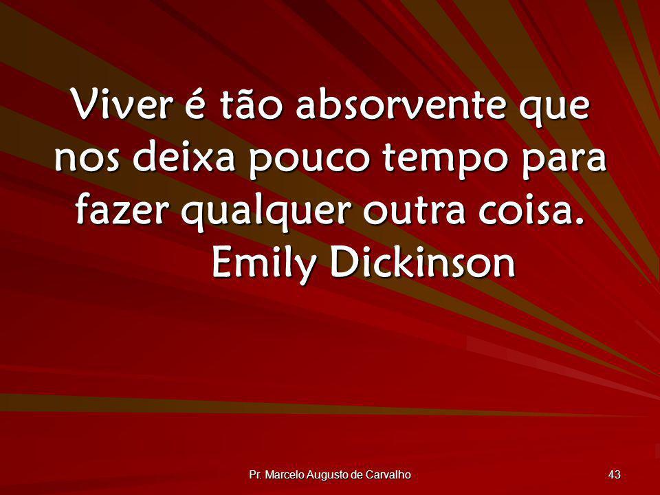 Pr. Marcelo Augusto de Carvalho 43 Viver é tão absorvente que nos deixa pouco tempo para fazer qualquer outra coisa. Emily Dickinson