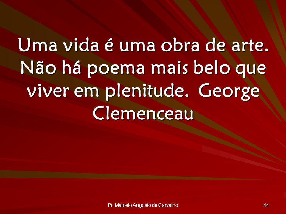 Pr. Marcelo Augusto de Carvalho 44 Uma vida é uma obra de arte. Não há poema mais belo que viver em plenitude.George Clemenceau