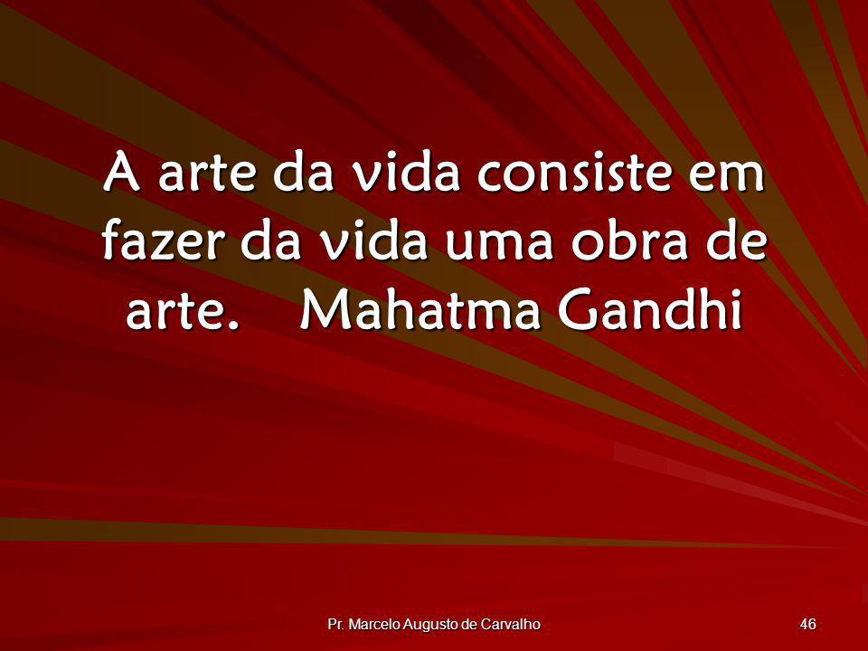 Pr. Marcelo Augusto de Carvalho 46 A arte da vida consiste em fazer da vida uma obra de arte.Mahatma Gandhi
