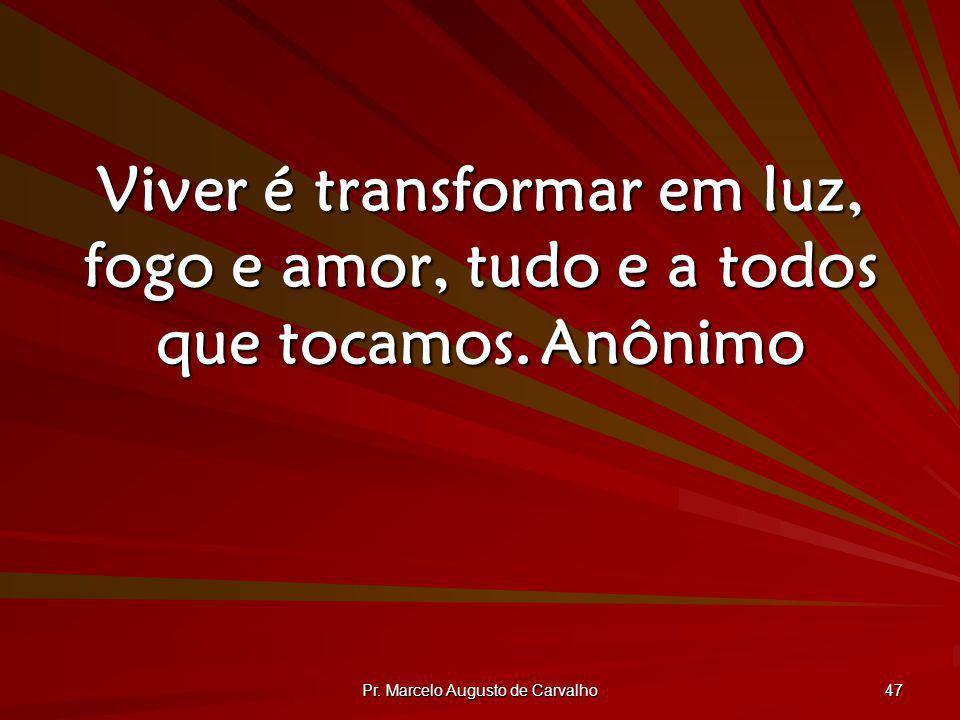 Pr. Marcelo Augusto de Carvalho 47 Viver é transformar em luz, fogo e amor, tudo e a todos que tocamos.Anônimo