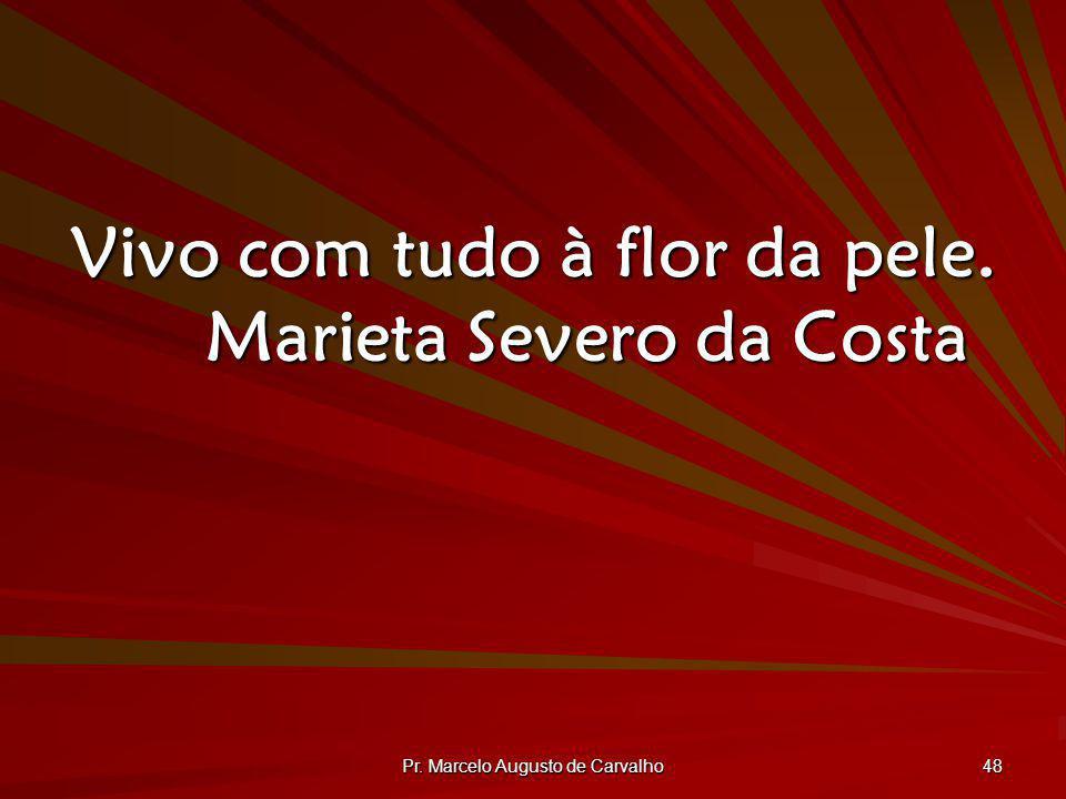 Pr. Marcelo Augusto de Carvalho 48 Vivo com tudo à flor da pele. Marieta Severo da Costa