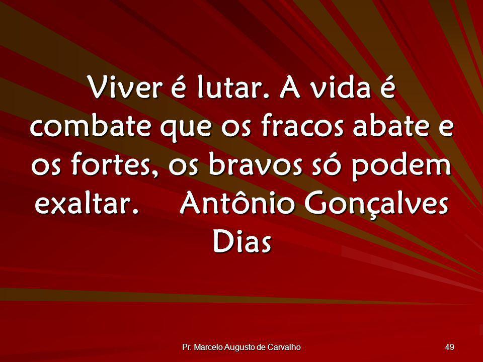 Pr. Marcelo Augusto de Carvalho 49 Viver é lutar. A vida é combate que os fracos abate e os fortes, os bravos só podem exaltar.Antônio Gonçalves Dias