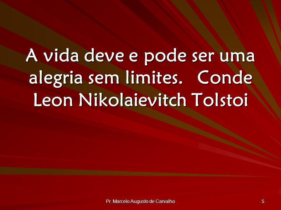 Pr. Marcelo Augusto de Carvalho 5 A vida deve e pode ser uma alegria sem limites.Conde Leon Nikolaievitch Tolstoi