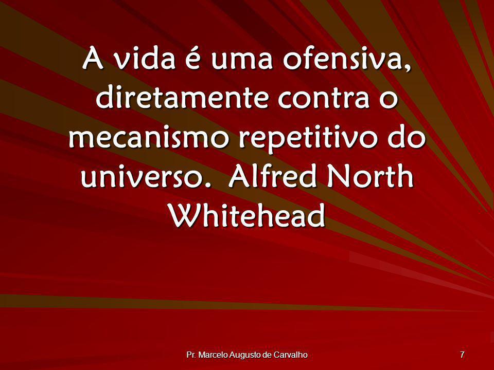 Pr. Marcelo Augusto de Carvalho 7 A vida é uma ofensiva, diretamente contra o mecanismo repetitivo do universo.Alfred North Whitehead