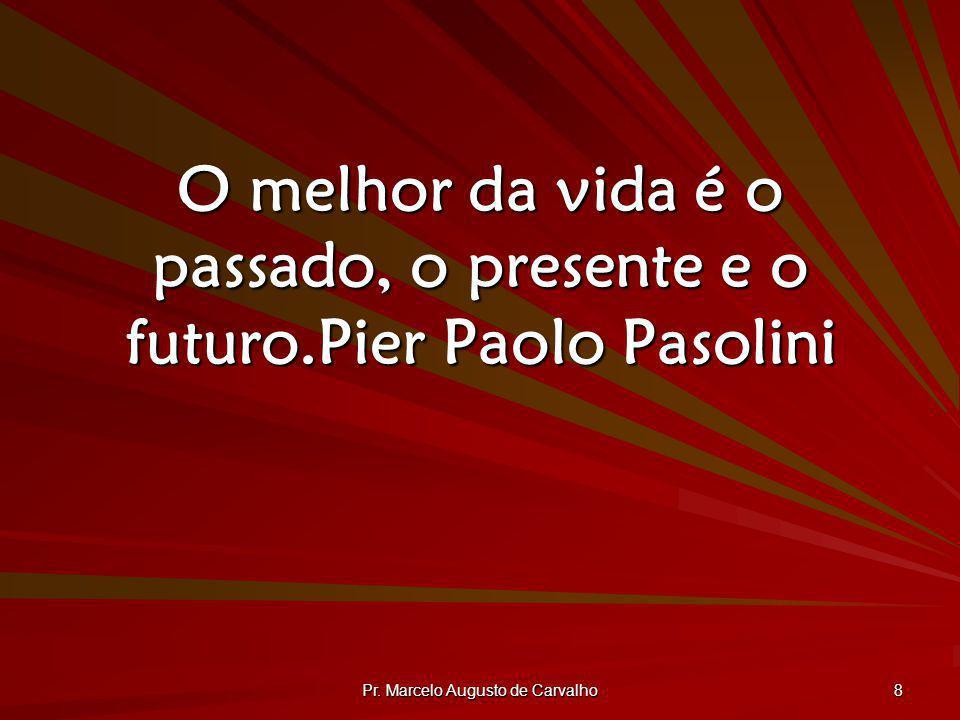 Pr. Marcelo Augusto de Carvalho 8 O melhor da vida é o passado, o presente e o futuro.Pier Paolo Pasolini