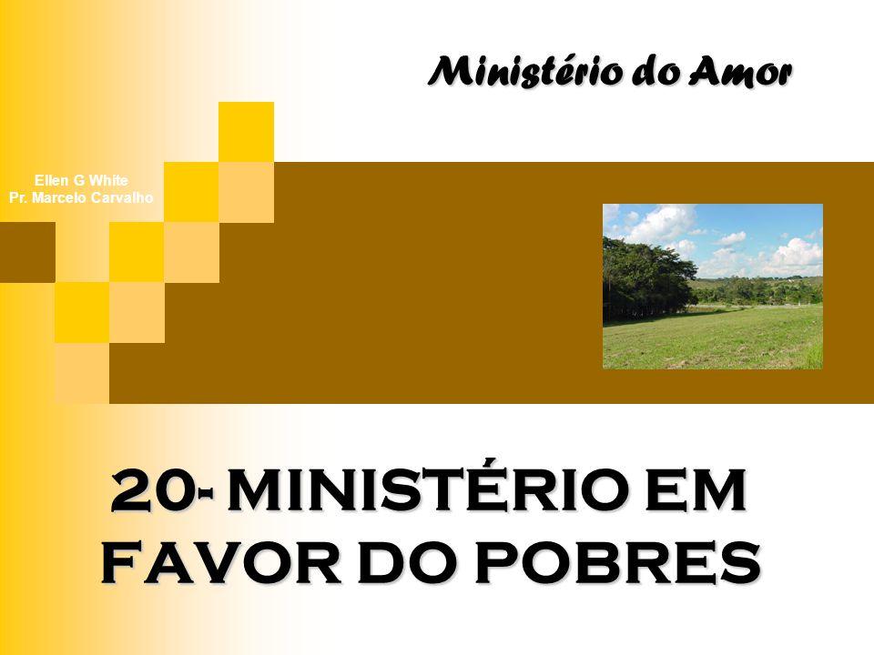 20- MINISTÉRIO EM FAVOR DO POBRES Ministério do Amor Ellen G White Pr. Marcelo Carvalho